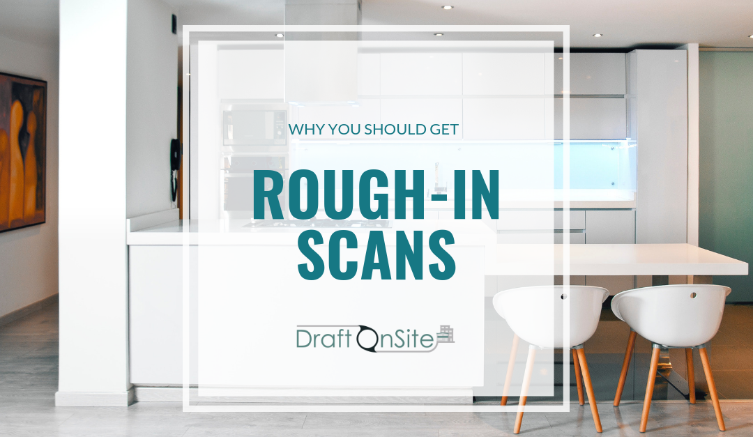 Why You Should Get Rough-In Scans