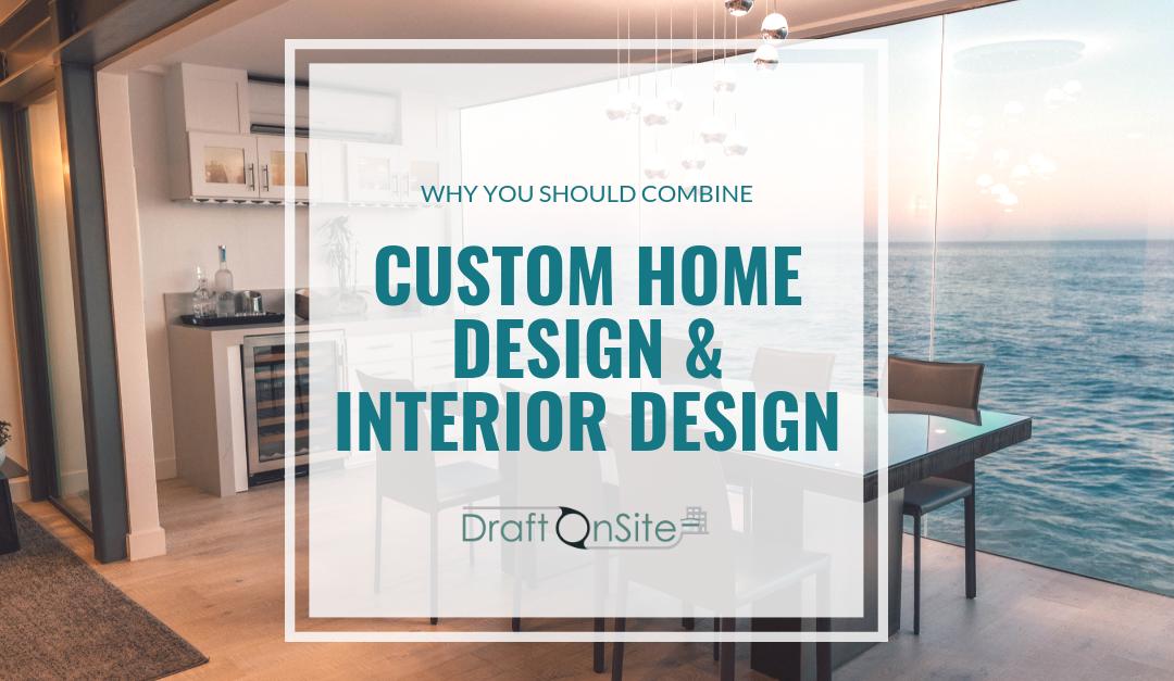 Why You Should Combine Custom Home Design And Interior Design