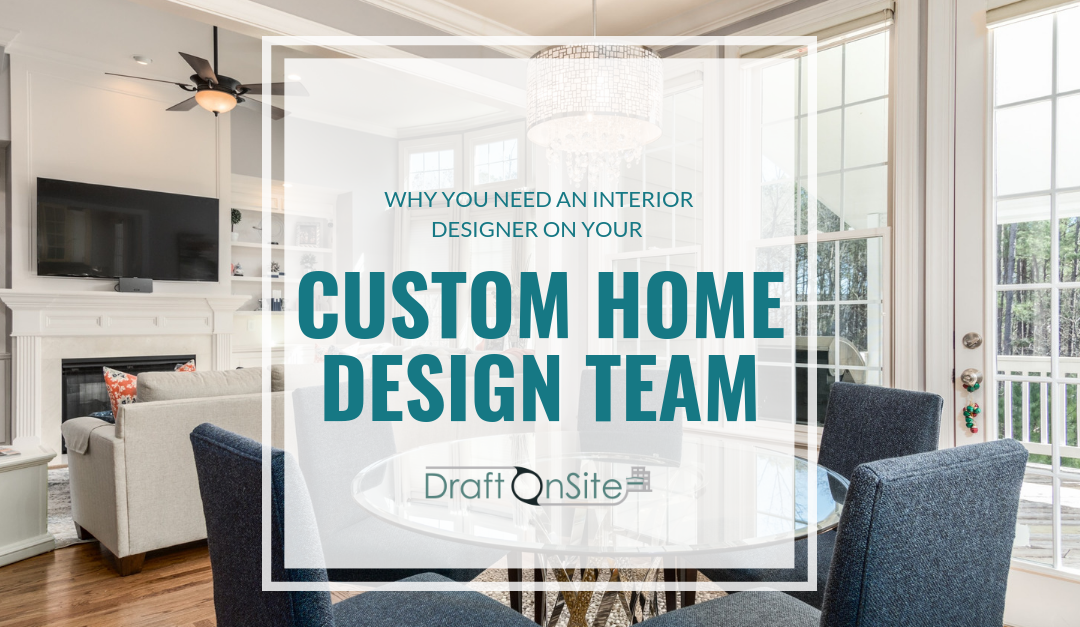 Why You Should Select An Interior Designer As Part Of Your Custom Home Design Team