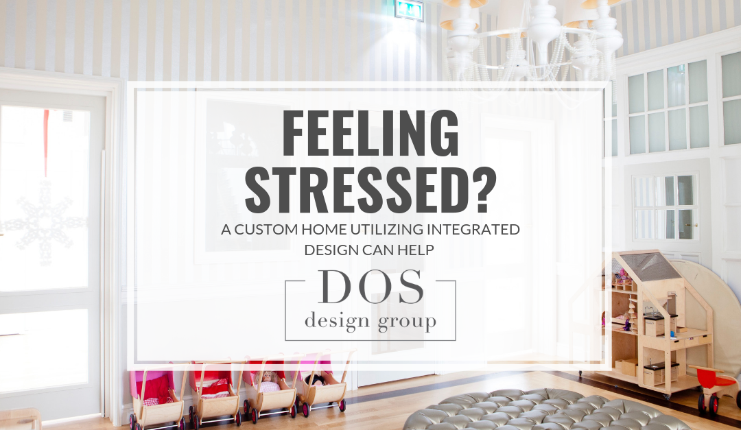 Feeling Stressed? A Custom Home Utilizing Integrated Design Can Help